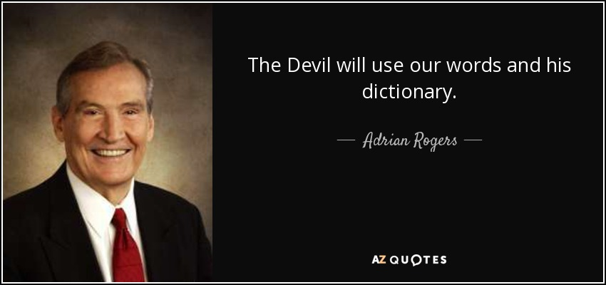 The Devil will use our words and his dictionary. - Adrian Rogers