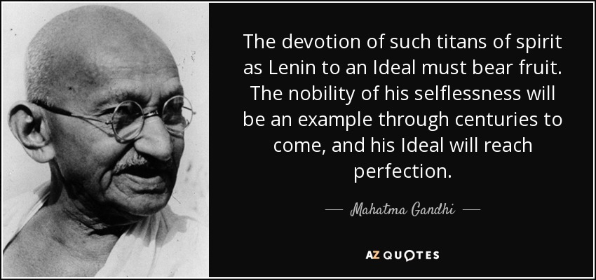 The devotion of such titans of spirit as Lenin to an Ideal must bear fruit. The nobility of his selflessness will be an example through centuries to come, and his Ideal will reach perfection. - Mahatma Gandhi