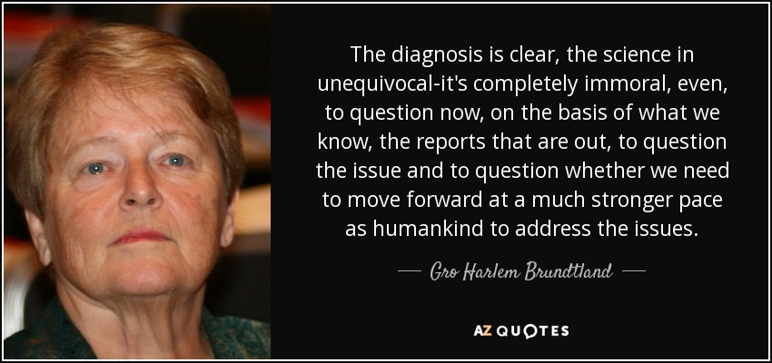 The diagnosis is clear, the science in unequivocal-it's completely immoral, even, to question now, on the basis of what we know, the reports that are out, to question the issue and to question whether we need to move forward at a much stronger pace as humankind to address the issues. - Gro Harlem Brundtland