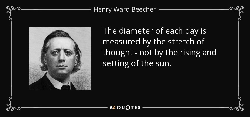The diameter of each day is measured by the stretch of thought - not by the rising and setting of the sun. - Henry Ward Beecher