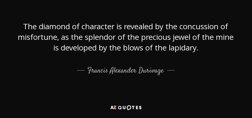 The diamond of character is revealed by the concussion of misfortune, as the splendor of the precious jewel of the mine is developed by the blows of the lapidary. - Francis Alexander Durivage