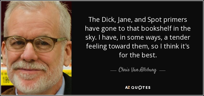 The Dick, Jane, and Spot primers have gone to that bookshelf in the sky. I have, in some ways, a tender feeling toward them, so I think it's for the best. - Chris Van Allsburg