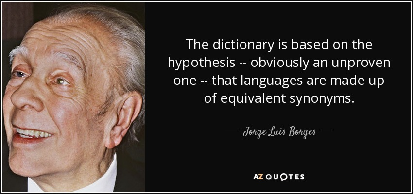 The dictionary is based on the hypothesis -- obviously an unproven one -- that languages are made up of equivalent synonyms. - Jorge Luis Borges