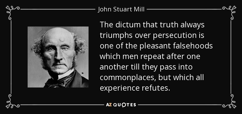 The dictum that truth always triumphs over persecution is one of the pleasant falsehoods which men repeat after one another till they pass into commonplaces, but which all experience refutes. - John Stuart Mill
