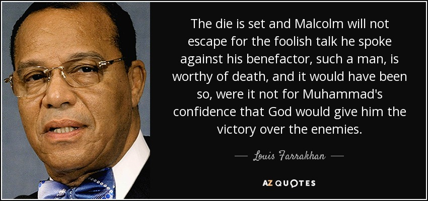 The die is set and Malcolm will not escape for the foolish talk he spoke against his benefactor, such a man, is worthy of death, and it would have been so, were it not for Muhammad's confidence that God would give him the victory over the enemies. - Louis Farrakhan