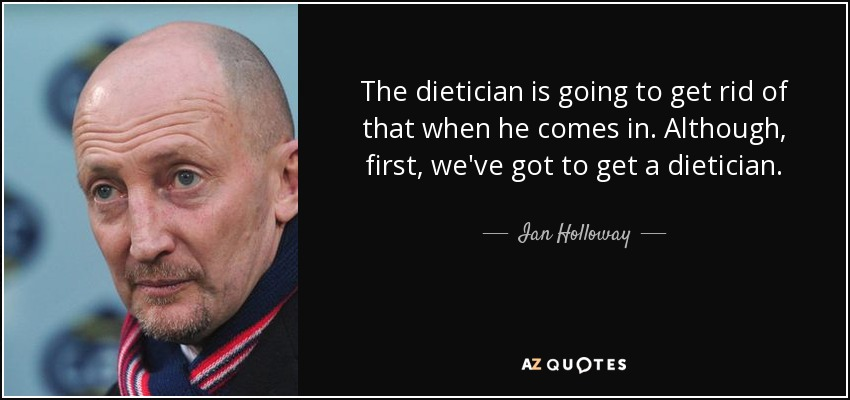 The dietician is going to get rid of that when he comes in. Although, first, we've got to get a dietician. - Ian Holloway