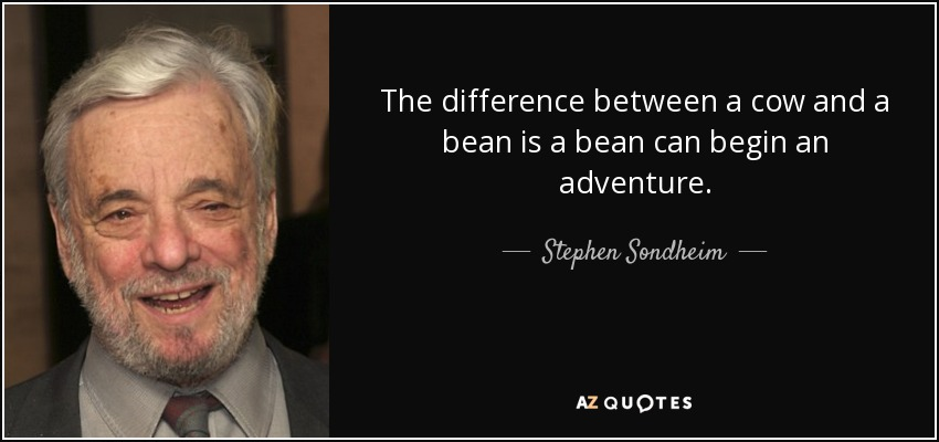 The difference between a cow and a bean is a bean can begin an adventure. - Stephen Sondheim