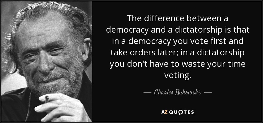 The difference between a democracy and a dictatorship is that in a democracy you vote first and take orders later; in a dictatorship you don't have to waste your time voting. - Charles Bukowski