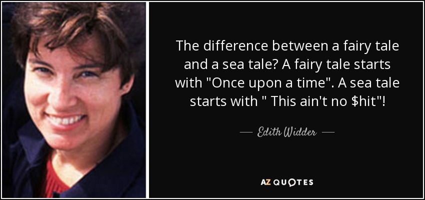 The difference between a fairy tale and a sea tale? A fairy tale starts with