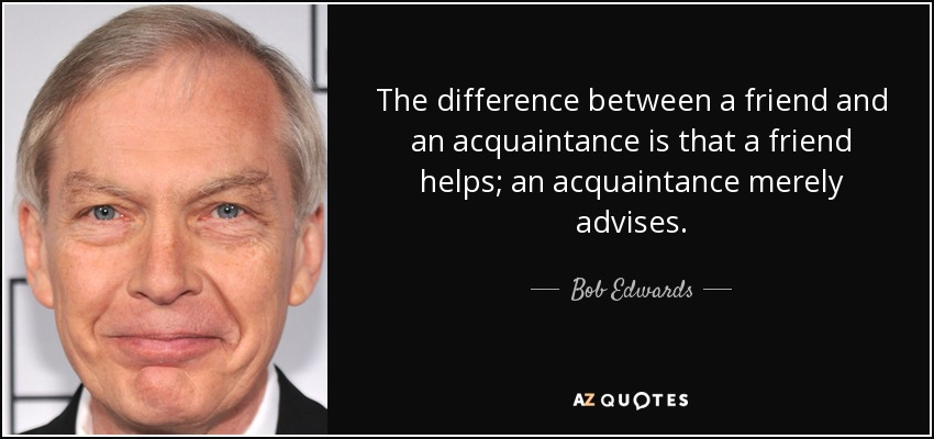 The difference between a friend and an acquaintance is that a friend helps; an acquaintance merely advises. - Bob Edwards