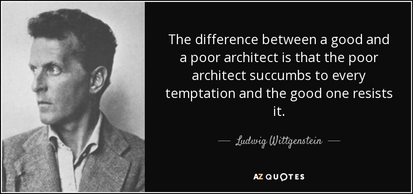 The difference between a good and a poor architect is that the poor architect succumbs to every temptation and the good one resists it. - Ludwig Wittgenstein