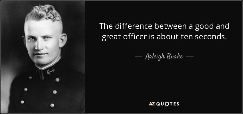 The difference between a good and great officer is about ten seconds. - Arleigh Burke