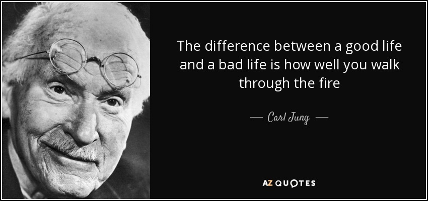 The difference between a good life and a bad life is how well you walk through the fire - Carl Jung