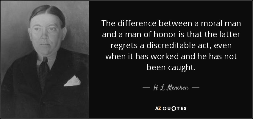 The difference between a moral man and a man of honor is that the latter regrets a discreditable act, even when it has worked and he has not been caught. - H. L. Mencken