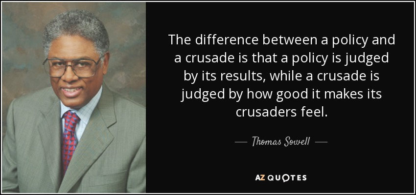 The difference between a policy and a crusade is that a policy is judged by its results, while a crusade is judged by how good it makes its crusaders feel. - Thomas Sowell