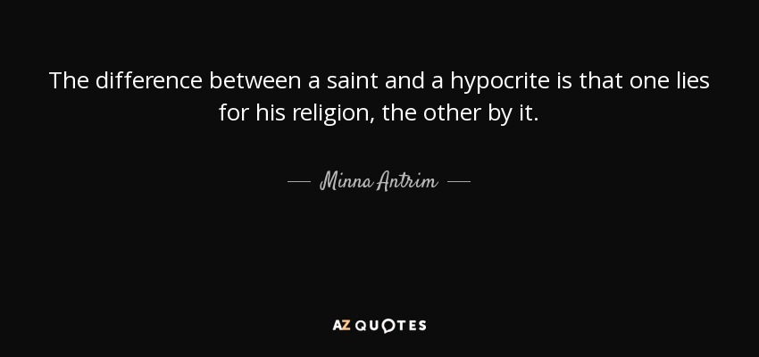 The difference between a saint and a hypocrite is that one lies for his religion, the other by it. - Minna Antrim