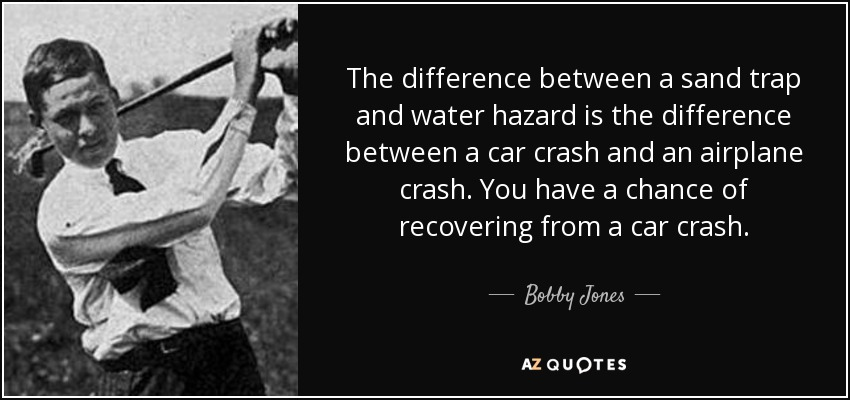 The difference between a sand trap and water hazard is the difference between a car crash and an airplane crash. You have a chance of recovering from a car crash. - Bobby Jones