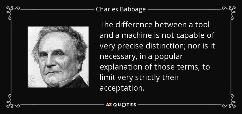 The difference between a tool and a machine is not capable of very precise distinction; nor is it necessary, in a popular explanation of those terms, to limit very strictly their acceptation. - Charles Babbage