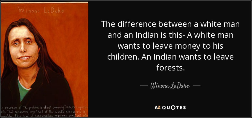 The difference between a white man and an Indian is this- A white man wants to leave money to his children. An Indian wants to leave forests. - Winona LaDuke