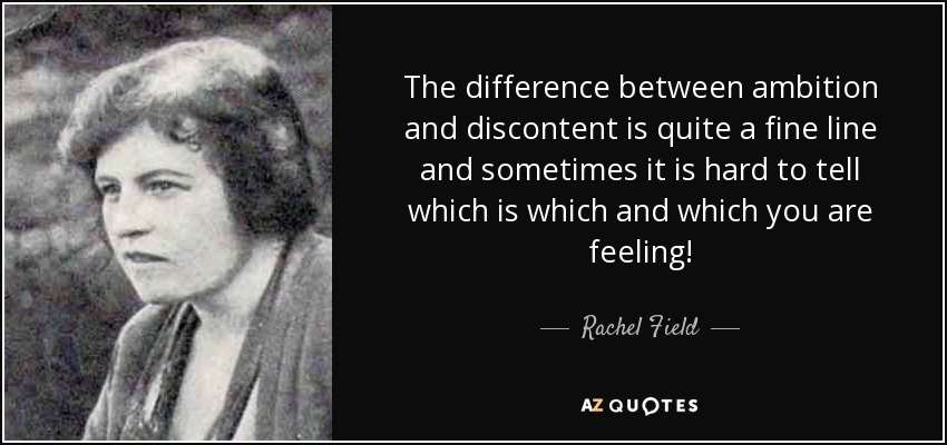 The difference between ambition and discontent is quite a fine line and sometimes it is hard to tell which is which and which you are feeling! - Rachel Field