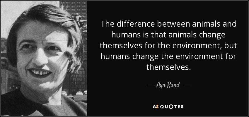 The difference between animals and humans is that animals change themselves for the environment, but humans change the environment for themselves. - Ayn Rand