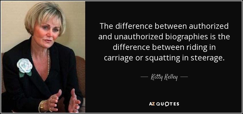 The difference between authorized and unauthorized biographies is the difference between riding in carriage or squatting in steerage. - Kitty Kelley