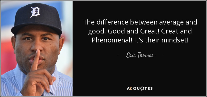The difference between average and good. Good and Great! Great and Phenomenal! It's their mindset! - Eric Thomas