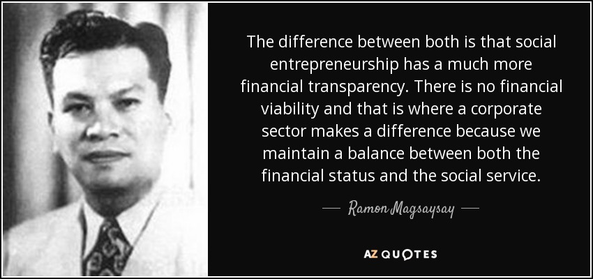 The difference between both is that social entrepreneurship has a much more financial transparency. There is no financial viability and that is where a corporate sector makes a difference because we maintain a balance between both the financial status and the social service. - Ramon Magsaysay