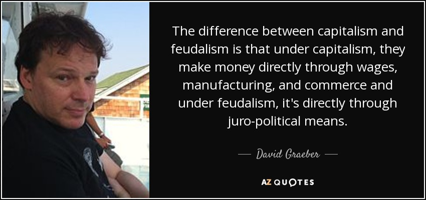 The difference between capitalism and feudalism is that under capitalism, they make money directly through wages, manufacturing, and commerce and under feudalism, it's directly through juro-political means. - David Graeber