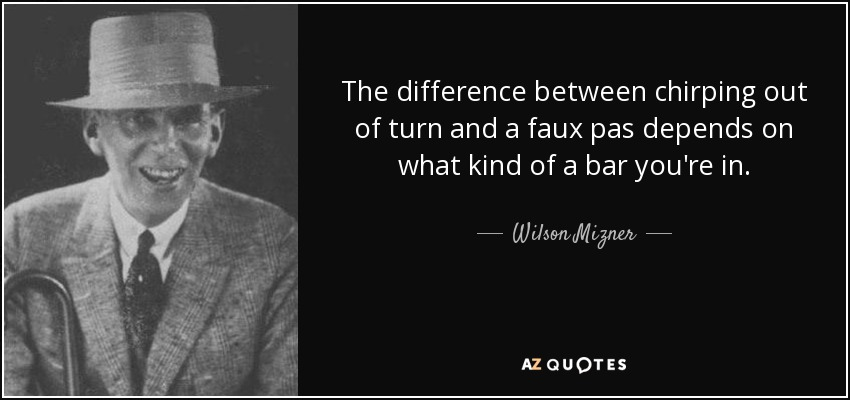 The difference between chirping out of turn and a faux pas depends on what kind of a bar you're in. - Wilson Mizner