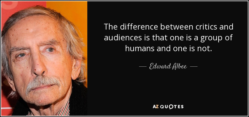 The difference between critics and audiences is that one is a group of humans and one is not. - Edward Albee