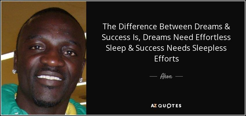 The Difference Between Dreams & Success Is, Dreams Need Effortless Sleep & Success Needs Sleepless Efforts - Akon
