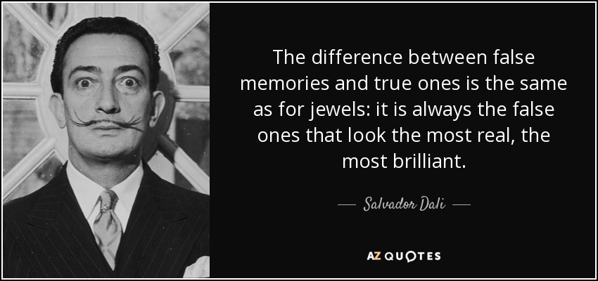 The difference between false memories and true ones is the same as for jewels: it is always the false ones that look the most real, the most brilliant. - Salvador Dali