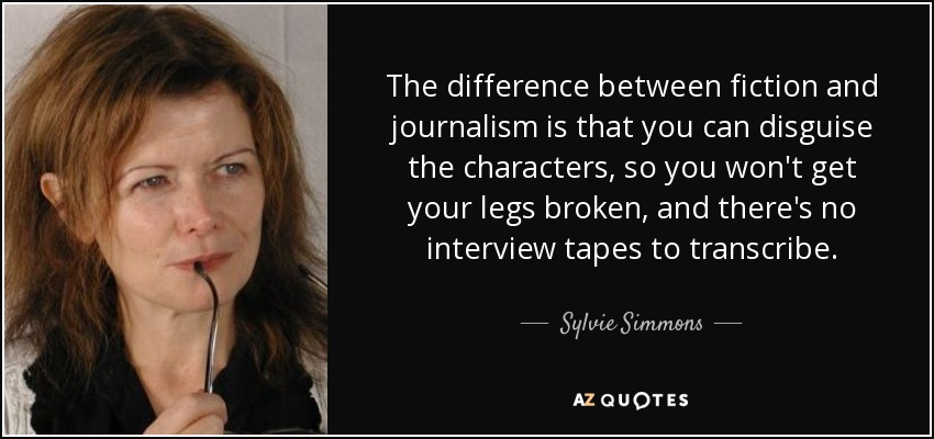 The difference between fiction and journalism is that you can disguise the characters, so you won't get your legs broken, and there's no interview tapes to transcribe. - Sylvie Simmons