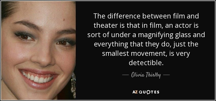 The difference between film and theater is that in film, an actor is sort of under a magnifying glass and everything that they do, just the smallest movement, is very detectible. - Olivia Thirlby