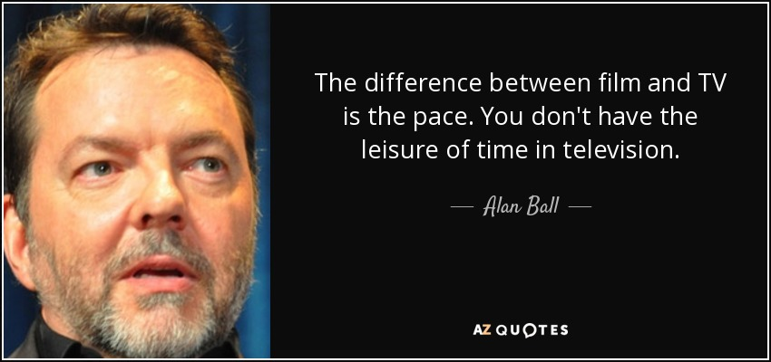 The difference between film and TV is the pace. You don't have the leisure of time in television. - Alan Ball