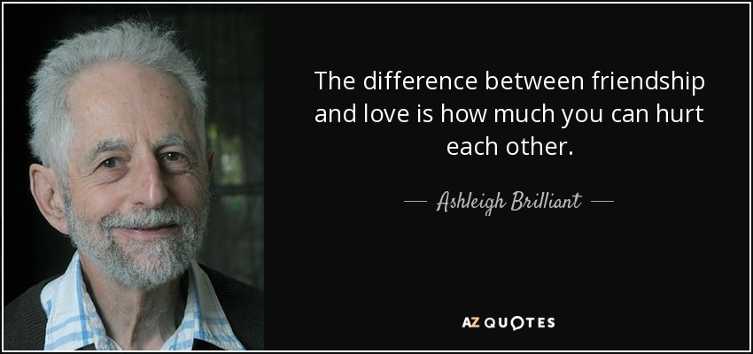 The difference between friendship and love is how much you can hurt each other. - Ashleigh Brilliant