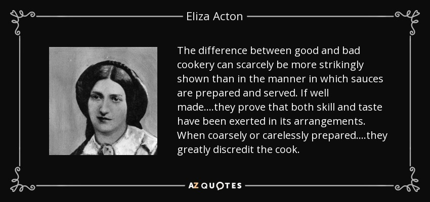 The difference between good and bad cookery can scarcely be more strikingly shown than in the manner in which sauces are prepared and served. If well made....they prove that both skill and taste have been exerted in its arrangements. When coarsely or carelessly prepared....they greatly discredit the cook. - Eliza Acton