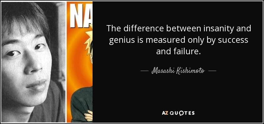 The difference between insanity and genius is measured only by success and failure. - Masashi Kishimoto