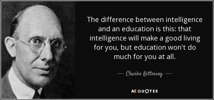 The difference between intelligence and an education is this: that intelligence will make a good living for you, but education won't do much for you at all. - Charles Kettering