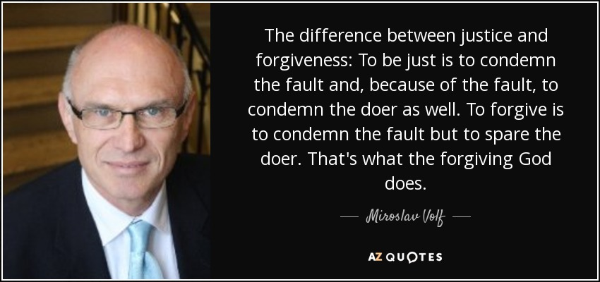 The difference between justice and forgiveness: To be just is to condemn the fault and, because of the fault, to condemn the doer as well. To forgive is to condemn the fault but to spare the doer. That's what the forgiving God does. - Miroslav Volf