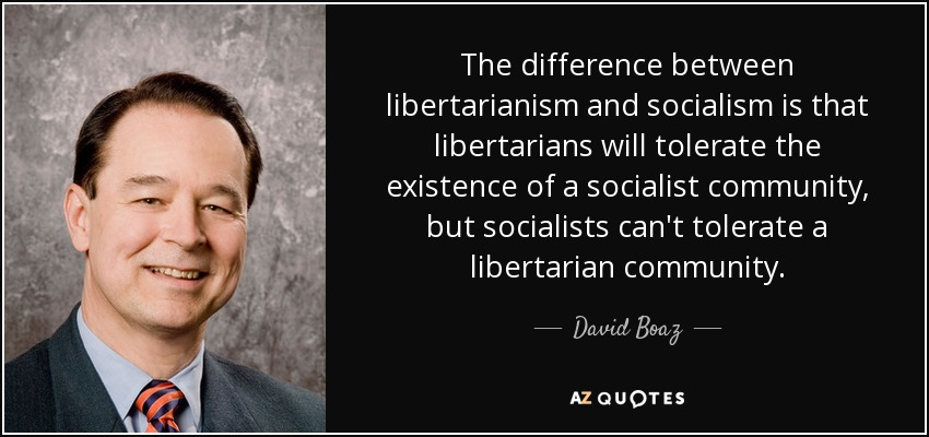 The difference between libertarianism and socialism is that libertarians will tolerate the existence of a socialist community, but socialists can't tolerate a libertarian community. - David Boaz