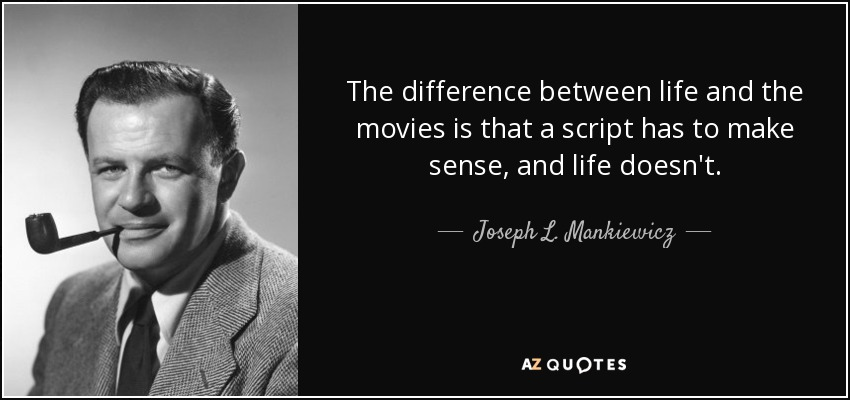 The difference between life and the movies is that a script has to make sense, and life doesn't. - Joseph L. Mankiewicz