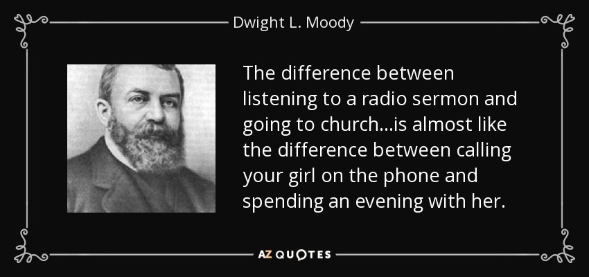 The difference between listening to a radio sermon and going to church...is almost like the difference between calling your girl on the phone and spending an evening with her. - Dwight L. Moody
