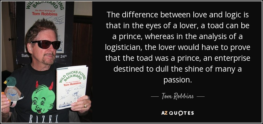 The difference between love and logic is that in the eyes of a lover, a toad can be a prince, whereas in the analysis of a logistician, the lover would have to prove that the toad was a prince, an enterprise destined to dull the shine of many a passion. - Tom Robbins
