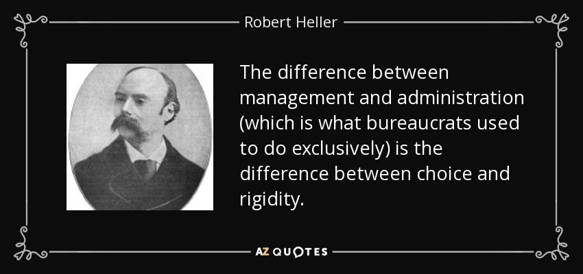The difference between management and administration (which is what bureaucrats used to do exclusively) is the difference between choice and rigidity. - Robert Heller