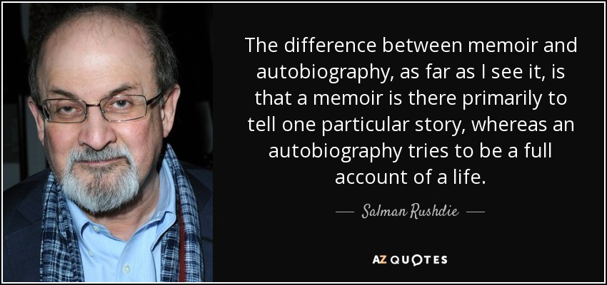 The difference between memoir and autobiography, as far as I see it, is that a memoir is there primarily to tell one particular story, whereas an autobiography tries to be a full account of a life. - Salman Rushdie