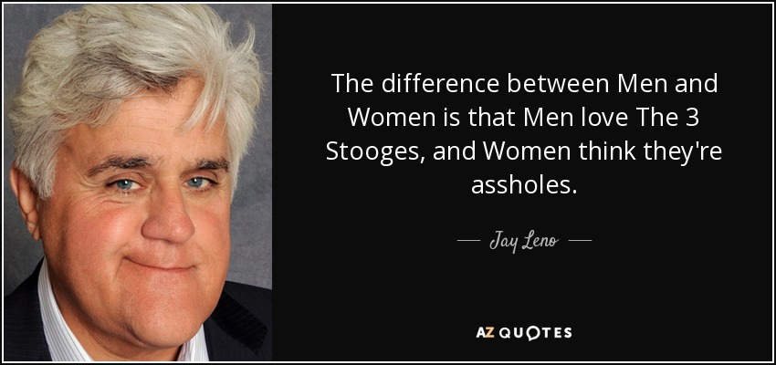 The difference between Men and Women is that Men love The 3 Stooges, and Women think they're assholes. - Jay Leno