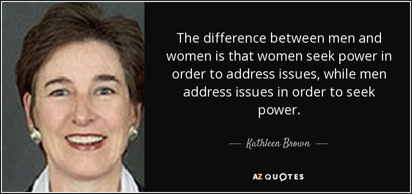 The difference between men and women is that women seek power in order to address issues, while men address issues in order to seek power. - Kathleen Brown