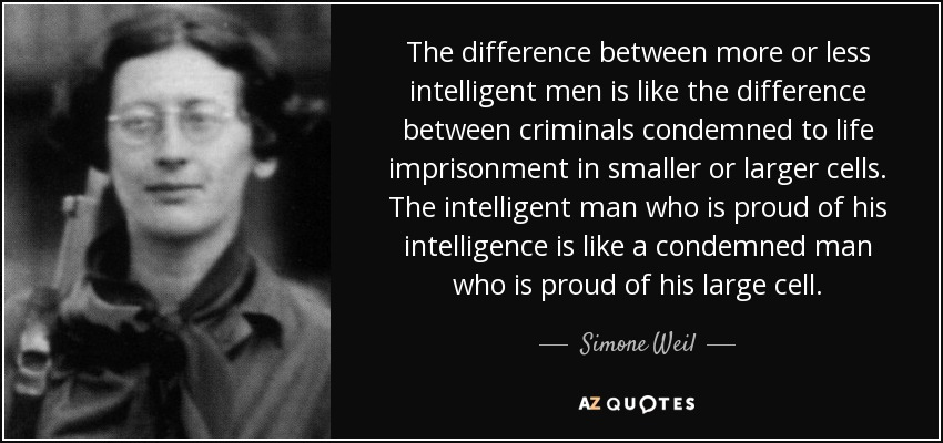 The difference between more or less intelligent men is like the difference between criminals condemned to life imprisonment in smaller or larger cells. The intelligent man who is proud of his intelligence is like a condemned man who is proud of his large cell. - Simone Weil